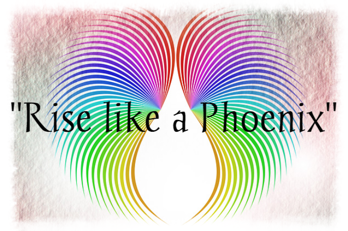 """Rise like a Phoenix' because you can!"